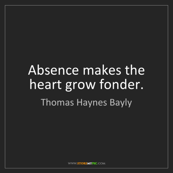 Thomas Haynes Bayly: Absence makes the heart grow fonder.