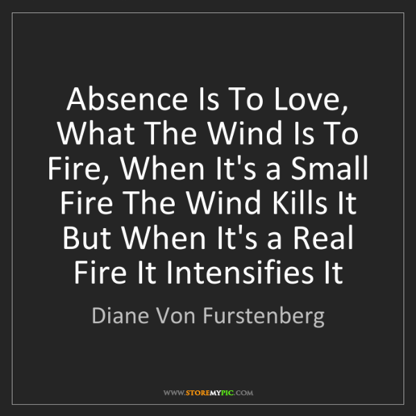 Diane Von Furstenberg: Absence Is To Love, What The Wind Is To Fire, When It's...