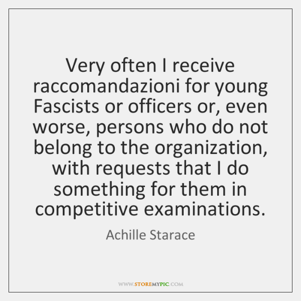 Very often I receive raccomandazioni for young Fascists or officers or, even ...