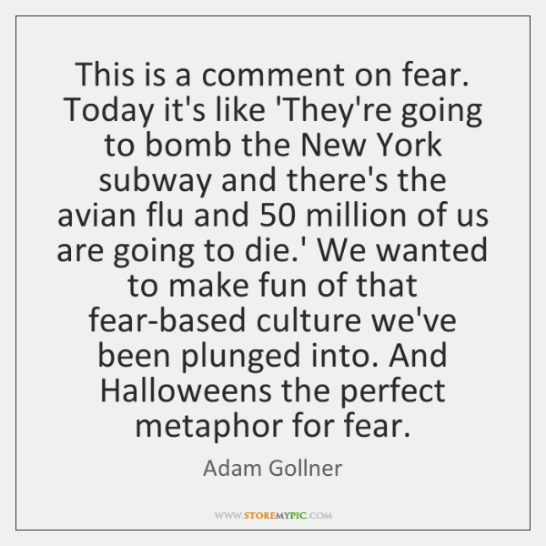 This is a comment on fear. Today it's like 'They're going to ...