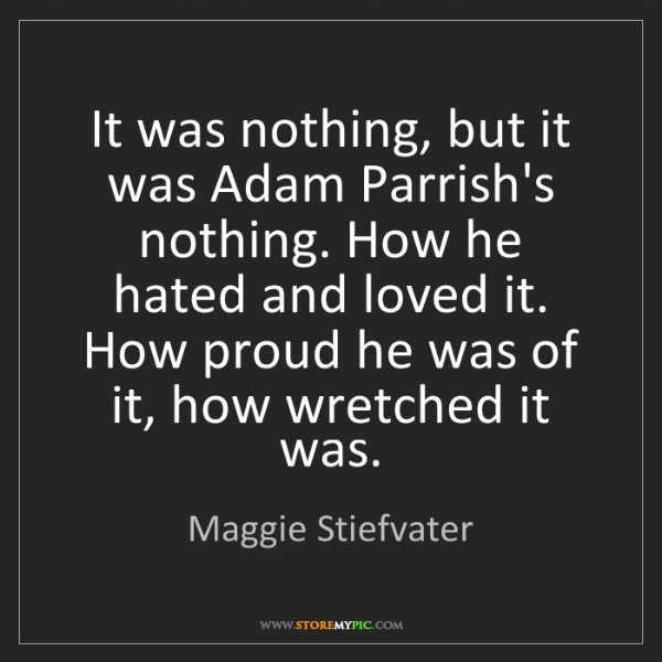 Maggie Stiefvater: It was nothing, but it was Adam Parrish's nothing. How...