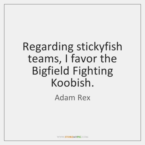 Regarding stickyfish teams, I favor the Bigfield Fighting Koobish.
