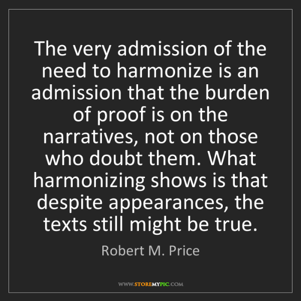 Robert M. Price: The very admission of the need to harmonize is an admission...