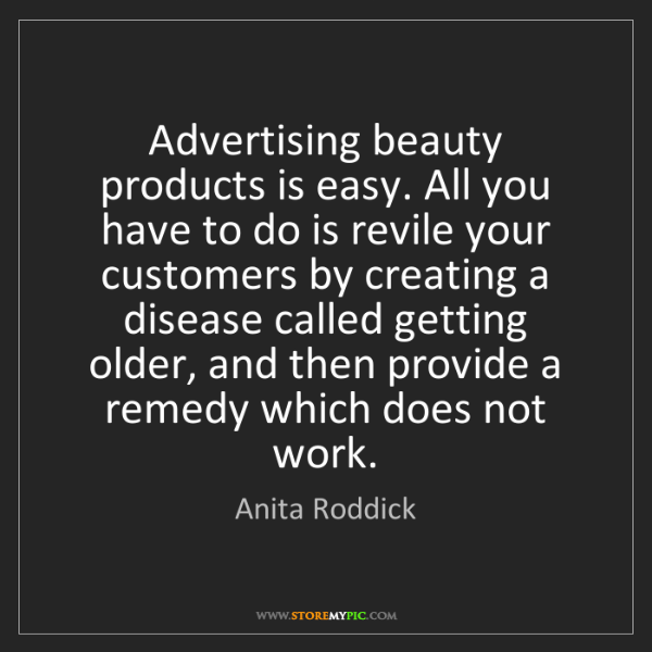 Anita Roddick: Advertising beauty products is easy. All you have to...