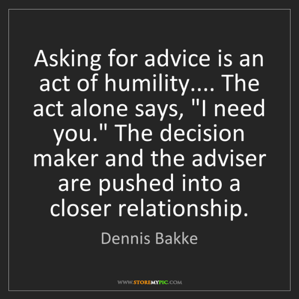 Dennis Bakke: Asking for advice is an act of humility.... The act alone...