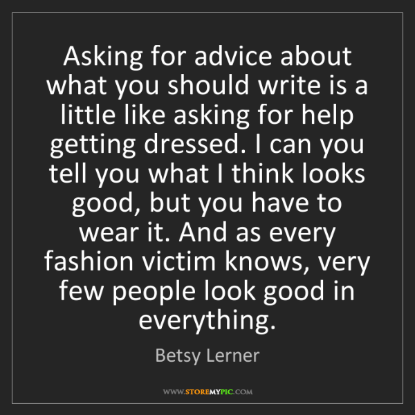 Betsy Lerner: Asking for advice about what you should write is a little...