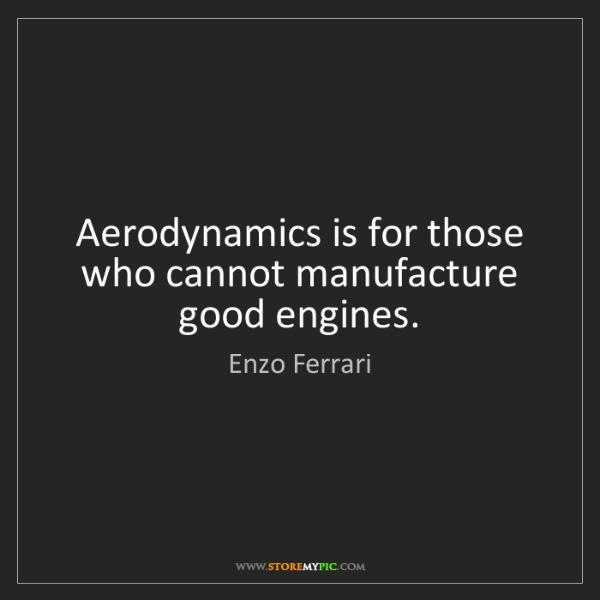 Enzo Ferrari: Aerodynamics is for those who cannot manufacture good...