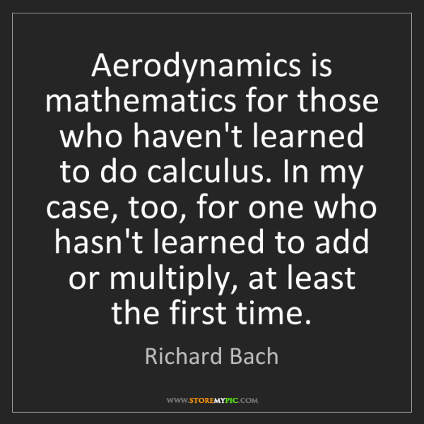 Richard Bach: Aerodynamics is mathematics for those who haven't learned...
