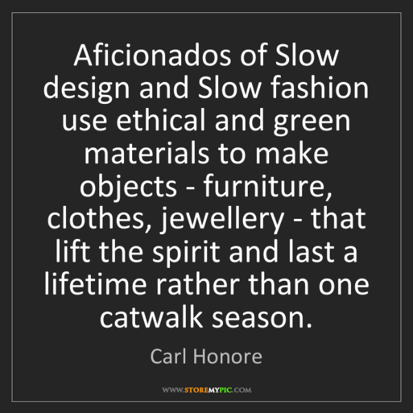 Carl Honore: Aficionados of Slow design and Slow fashion use ethical...