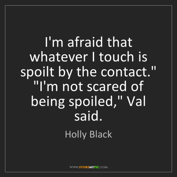 """Holly Black: I'm afraid that whatever I touch is spoilt by the contact.""""..."""