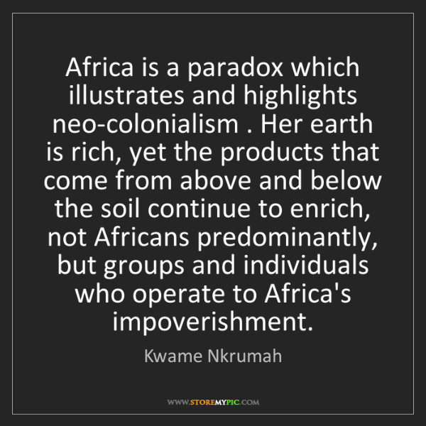 Kwame Nkrumah: Africa is a paradox which illustrates and highlights...