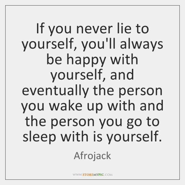 If you never lie to yourself, you'll always be happy with yourself, ...