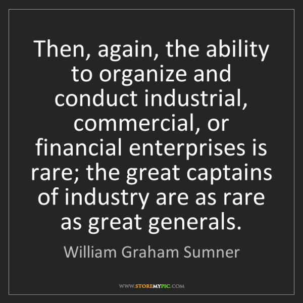 William Graham Sumner: Then, again, the ability to organize and conduct industrial,...