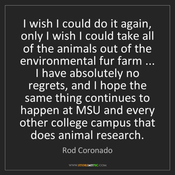 Rod Coronado: I wish I could do it again, only I wish I could take...