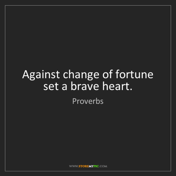 Proverbs: Against change of fortune set a brave heart.