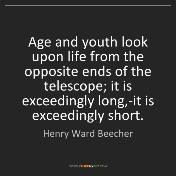 Henry Ward Beecher: Age and youth look upon life from the opposite ends of...