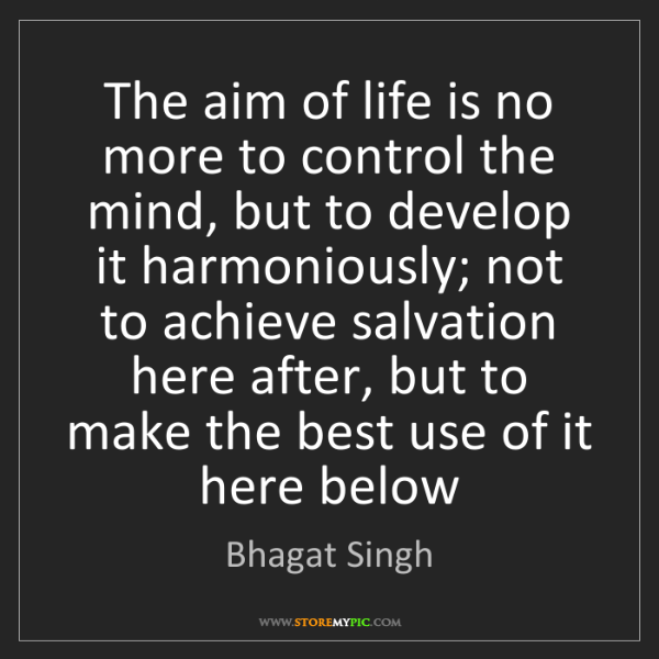 Bhagat Singh: The aim of life is no more to control the mind, but to...