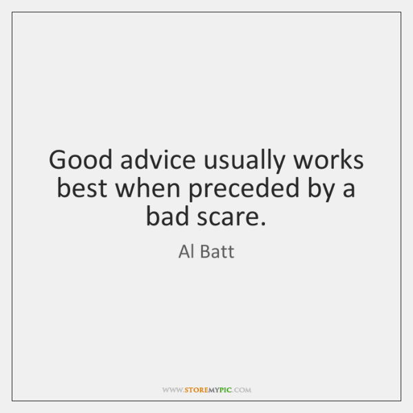 Good advice usually works best when preceded by a bad scare.