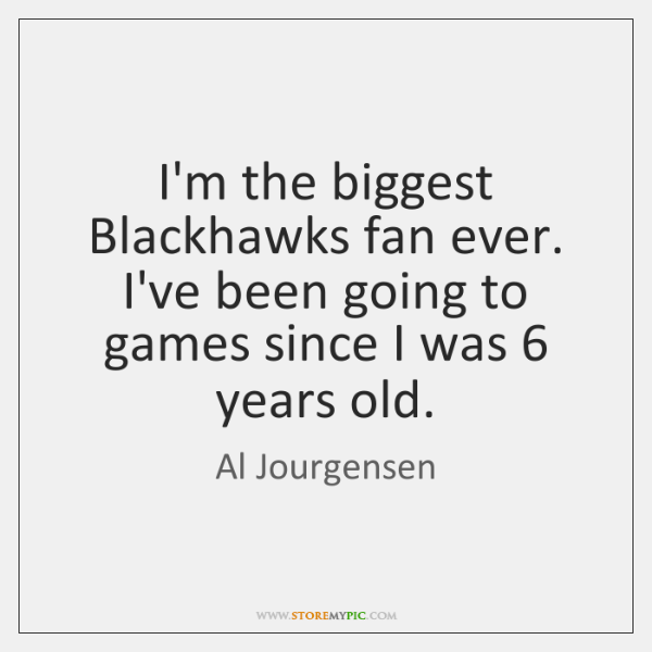 I'm the biggest Blackhawks fan ever. I've been going to games since ...