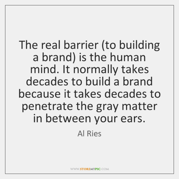 The real barrier (to building a brand) is the human mind. It ...