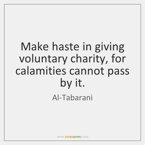 Make haste in giving voluntary charity, for calamities cannot pass by it.