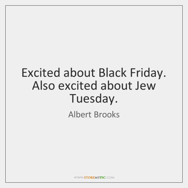 Excited about Black Friday. Also excited about Jew Tuesday.