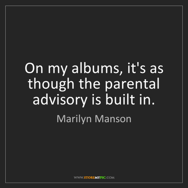 Marilyn Manson: On my albums, it's as though the parental advisory is...
