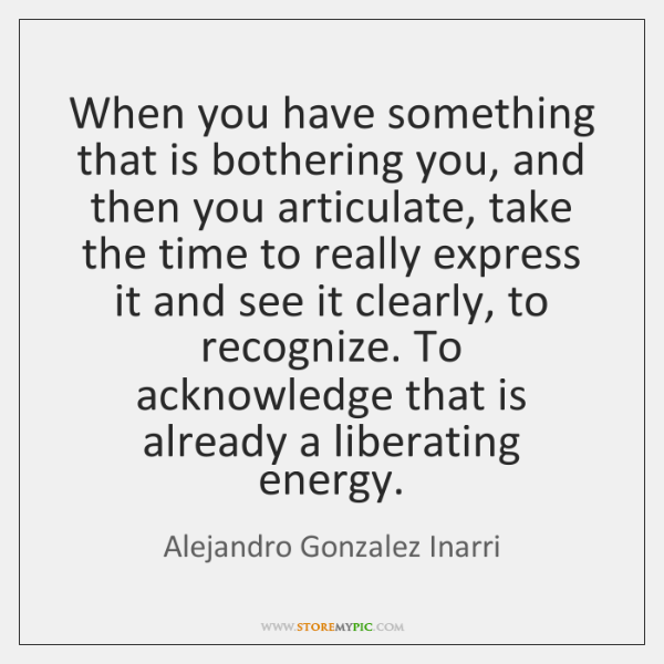 When you have something that is bothering you, and then you articulate, ...