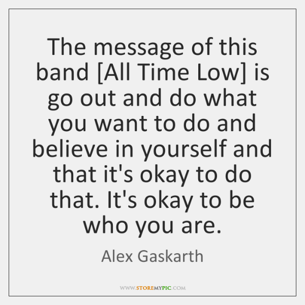 The message of this band [All Time Low] is go out and ...