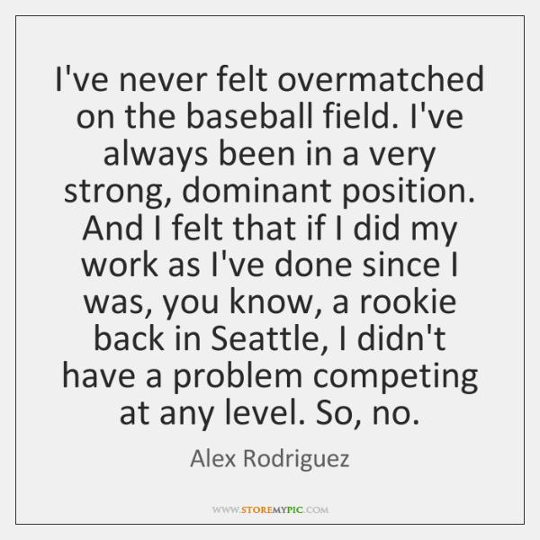 I've never felt overmatched on the baseball field. I've always been in ...