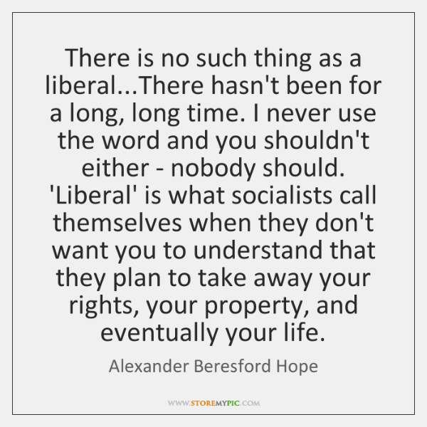 There is no such thing as a liberal...There hasn't been for ...