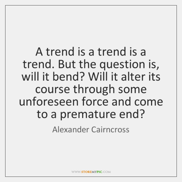 A trend is a trend is a trend. But the question is, ...