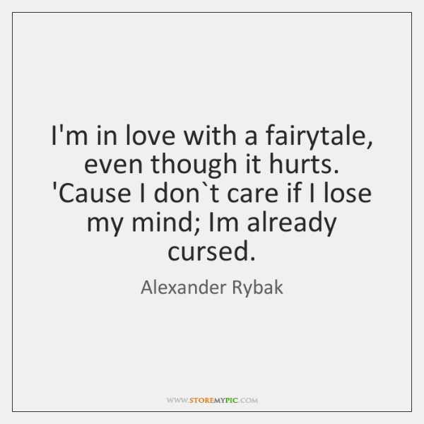 I\'m in love with a fairytale, even though it hurts. \'Cause I ...
