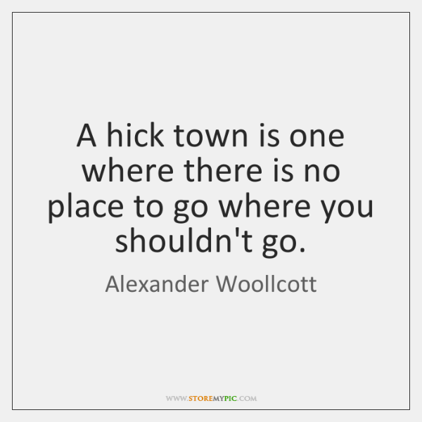 A hick town is one where there is no place to go ...