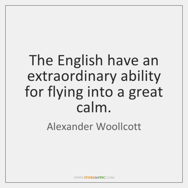 The English have an extraordinary ability for flying into a great calm.