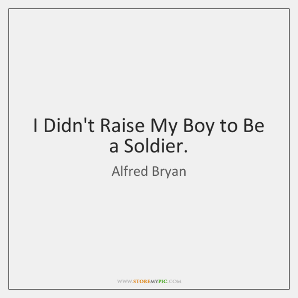 I Didn't Raise My Boy to Be a Soldier.