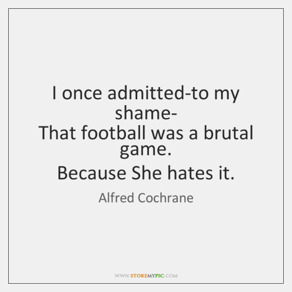 I once admitted-to my shame-   That football was a brutal game.   Because ...