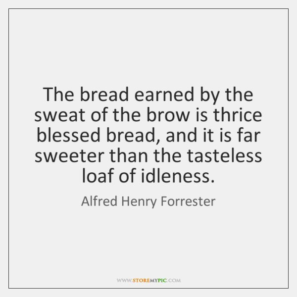 The bread earned by the sweat of the brow is thrice blessed ...