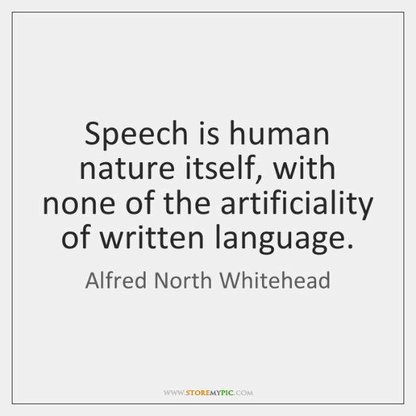 Speech is human nature itself, with none of the artificiality of written ...