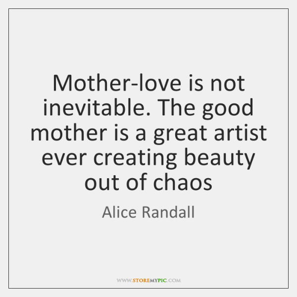 Mother-love is not inevitable. The good mother is a great artist ever ...