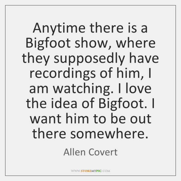 Anytime there is a Bigfoot show, where they supposedly have recordings of ...