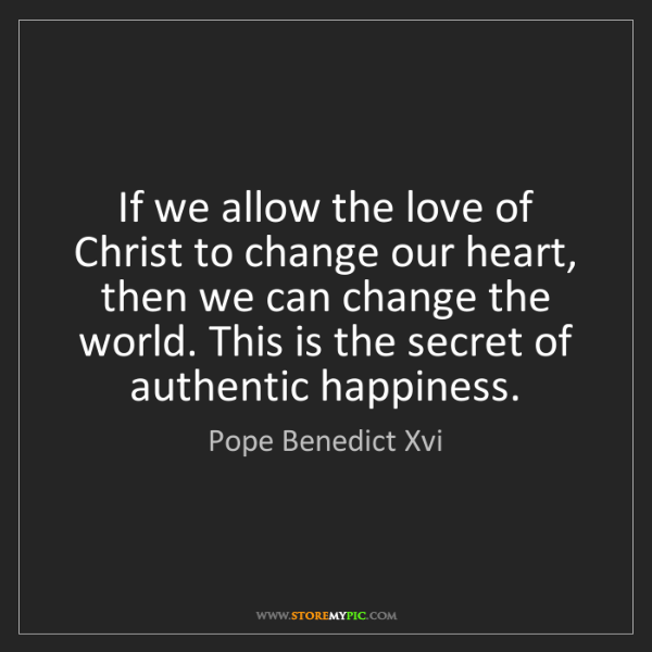 Pope Benedict Xvi: If we allow the love of Christ to change our heart, then...