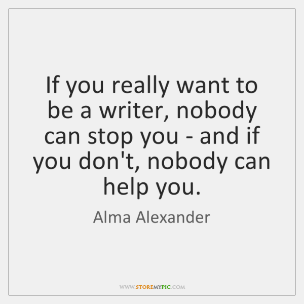 If you really want to be a writer, nobody can stop you ...
