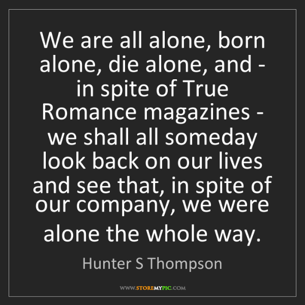 Hunter S Thompson: We are all alone, born alone, die alone, and - in spite...
