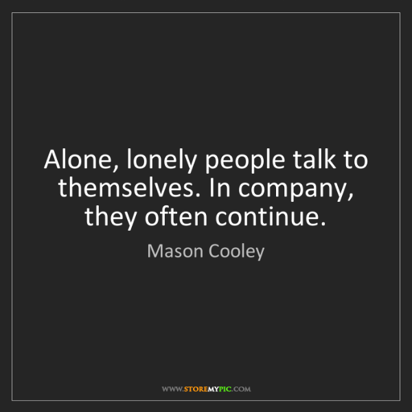 Mason Cooley: Alone, lonely people talk to themselves. In company,...