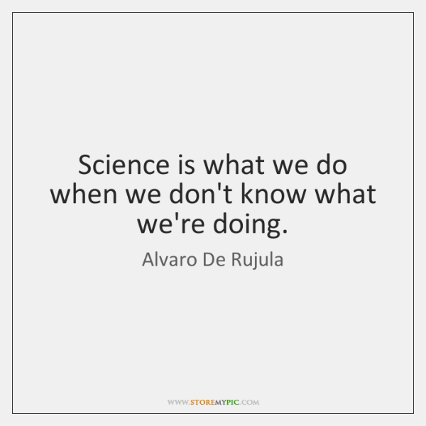 Science is what we do when we don't know what we're doing.