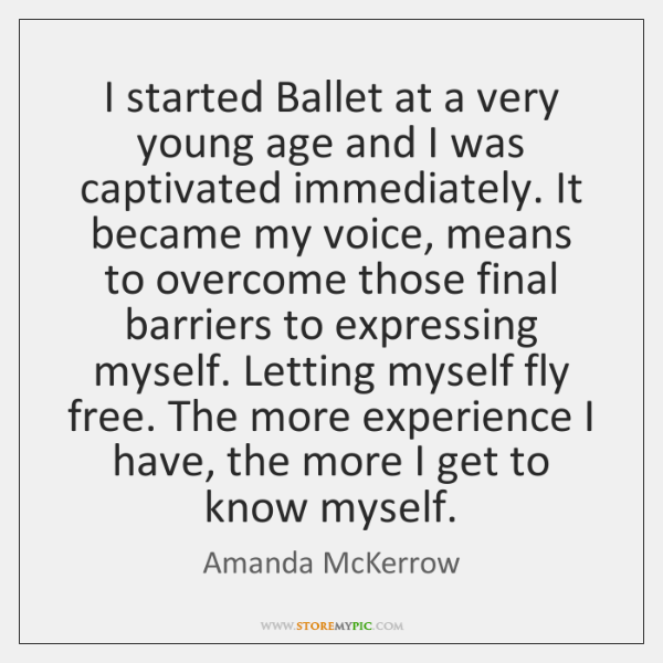 I started Ballet at a very young age and I was captivated ...