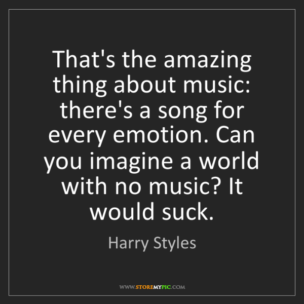 Harry Styles: That's the amazing thing about music: there's a song...