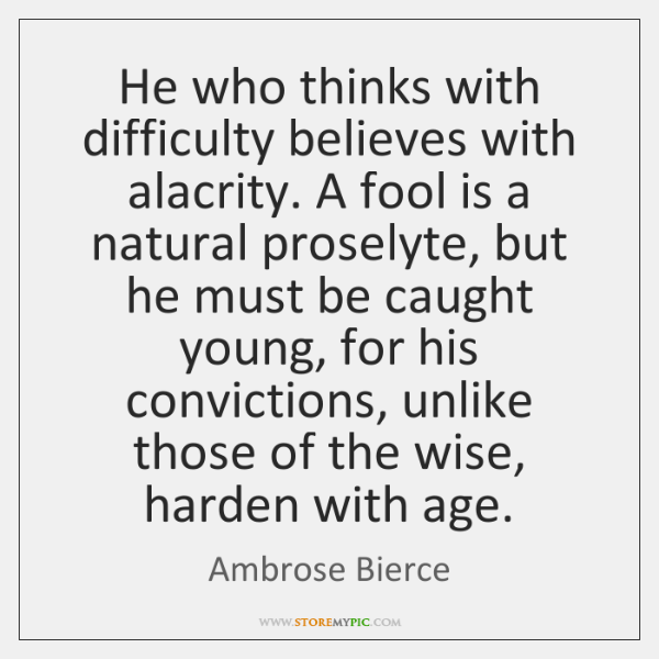 He who thinks with difficulty believes with alacrity. A fool is a ...
