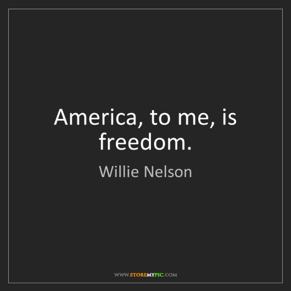 Willie Nelson: America, to me, is freedom.